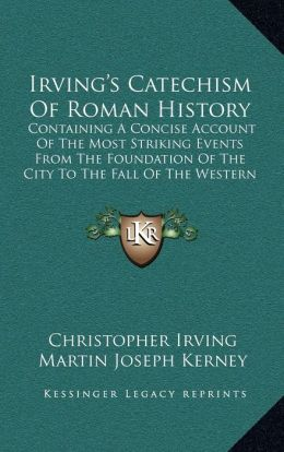Irving's Catechism Of Roman History: Containing A Concise Account Of The Most Striking Events From The Foundation Of The City To The Fall Of The Western Empire (1870)