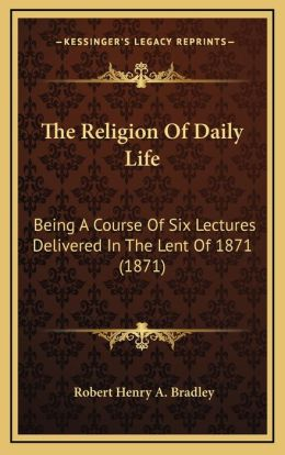 The Religion Of Daily Life: Being A Course Of Six Lectures Delivered In The Lent Of 1871 (1871)