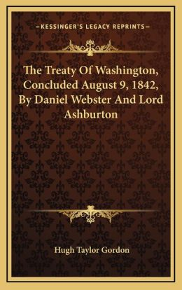 The Treaty Of Washington, Concluded August 9, 1842, By Daniel Webster And Lord Ashburton