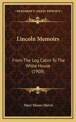 Lincoln Memoirs: From The Log Cabin To The White House (1908)