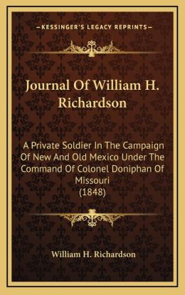 Journal Of William H. Richardson: A Private Soldier In The Campaign Of New And Old Mexico Under The Command Of Colonel Doniphan Of Missouri (1848)