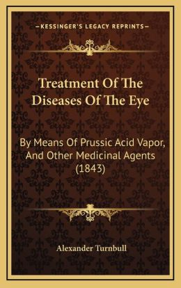 Treatment Of The Diseases Of The Eye: By Means Of Prussic Acid Vapor, And Other Medicinal Agents (1843)