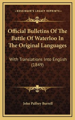 Official Bulletins Of The Battle Of Waterloo In The Original Languages: With Translations Into English (1849)