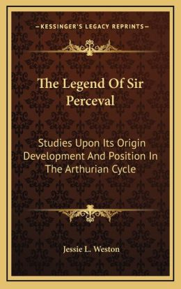 The Legend Of Sir Perceval: Studies Upon Its Origin Development And Position In The Arthurian Cycle