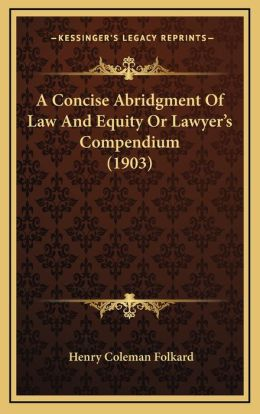 A Concise Abridgment Of Law And Equity Or Lawyer's Compendium (1903)