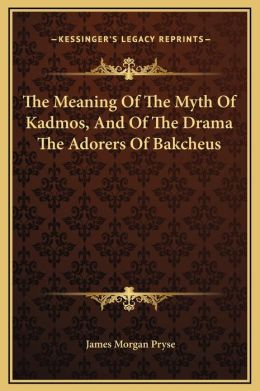 The Meaning Of The Myth Of Kadmos, And Of The Drama The Adorers Of Bakcheus