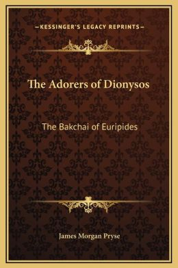 The Adorers Of Dionysos: The Bakchai Of Euripides