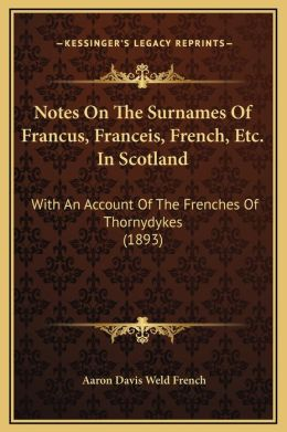 Notes On The Surnames Of Francus, Franceis, French, Etc. In Scotland: With An Account Of The Frenches Of Thornydykes (1893)