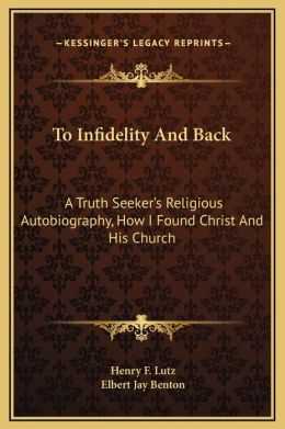 To Infidelity And Back: A Truth Seeker's Religious Autobiography, How I Found Christ And His Church