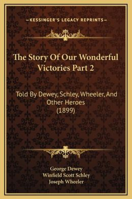 The Story Of Our Wonderful Victories Part 2: Told By Dewey, Schley, Wheeler, And Other Heroes (1899)
