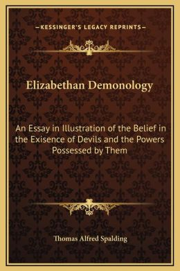 Elizabethan Demonology: An Essay in Illustration of the Belief in the Exisence of Devils and the Powers Possessed by Them