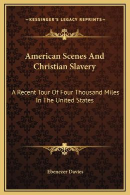 American Scenes And Christian Slavery: A Recent Tour Of Four Thousand Miles In The United States