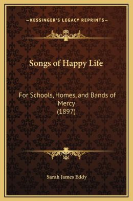 Songs of Happy Life: For Schools, Homes, and Bands of Mercy (1897)