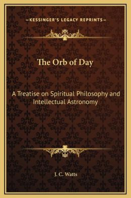 The Orb of Day: A Treatise on Spiritual Philosophy and Intellectual Astronomy
