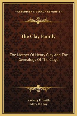 The Clay Family: The Mother Of Henry Clay And The Genealogy Of The Clays