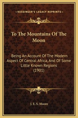 To The Mountains Of The Moon: Being An Account Of The Modern Aspect Of Central Africa, And Of Some Little Known Regions (1901)