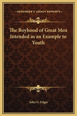 The Boyhood of Great Men Intended as an Example to Youth