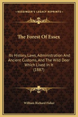 The Forest Of Essex: Its History, Laws, Administration And Ancient Customs, And The Wild Deer Which Lived In It (1887)