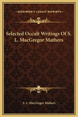 Selected Occult Writings Of S. L. MacGregor Mathers