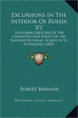 Excursions In The Interior Of Russia V2: Including Sketches Of The Character And Policy Of The Emperor Nicholas, Scenes In St. Petersburg (1839)