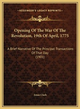 Opening Of The War Of The Revolution, 19th Of April, 1775: A Brief Narrative Of The Principal Transactions Of That Day (1901)
