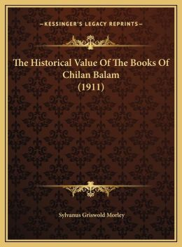 The Historical Value Of The Books Of Chilan Balam (1911)