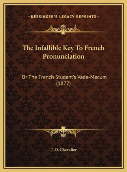 The Infallible Key To French Pronunciation: Or The French Student's Vade-Mecum (1877)