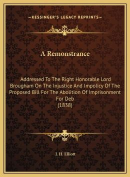 A Remonstrance: Addressed To The Right Honorable Lord Brougham On The Injustice And Impolicy Of The Proposed Bill For The Abolition Of Imprisonment For Deb (1838)