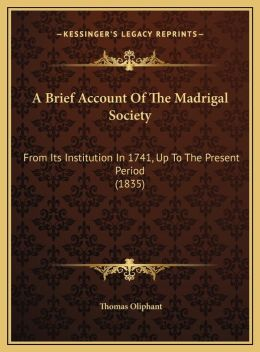 A Brief Account Of The Madrigal Society: From Its Institution In 1741, Up To The Present Period (1835)