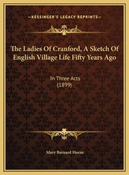 The Ladies Of Cranford, A Sketch Of English Village Life Fifty Years Ago: In Three Acts (1899)
