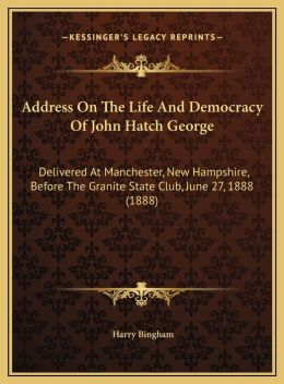 Address On The Life And Democracy Of John Hatch George: Delivered At Manchester, New Hampshire, Before The Granite State Club, June 27, 1888 (1888)
