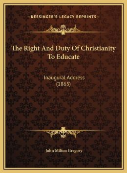 The Right And Duty Of Christianity To Educate: Inaugural Address (1865)