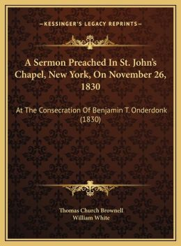 A Sermon Preached In St. John's Chapel, New York, On November 26, 1830: At The Consecration Of Benjamin T. Onderdonk (1830)
