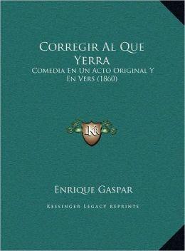 Corregir Al Que Yerra: Comedia En Un Acto Original Y En Vers (1860)