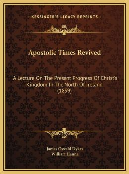 Apostolic Times Revived: A Lecture On The Present Progress Of Christ's Kingdom In The North Of Ireland (1859)