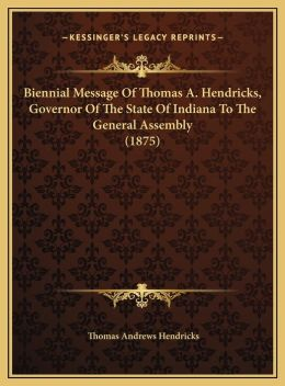 Biennial Message Of Thomas A. Hendricks, Governor Of The State Of Indiana To The General Assembly (1875)