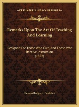 Remarks Upon The Art Of Teaching And Learning: Resigned For Those Who Give, And Those Who Receive Instruction (1822)