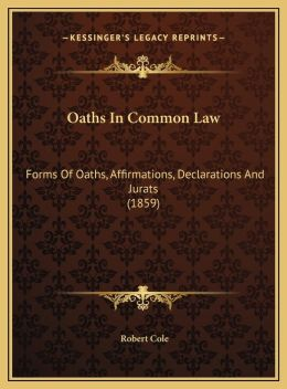 Oaths In Common Law: Forms Of Oaths, Affirmations, Declarations And Jurats (1859)
