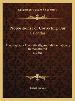 Propositions For Correcting Our Calendar: Theologically, Theoretically, And Mathematically Demonstrated (1736)