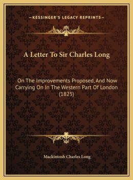 A Letter To Sir Charles Long: On The Improvements Proposed, And Now Carrying On In The Western Part Of London (1825)