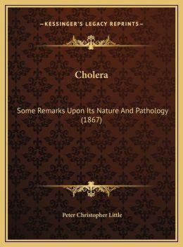 Cholera: Some Remarks Upon Its Nature And Pathology (1867)