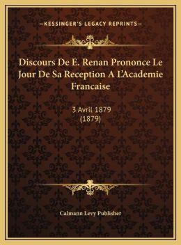 Discours De E. Renan Prononce Le Jour De Sa Reception A L'Academie Francaise: 3 Avril 1879 (1879)