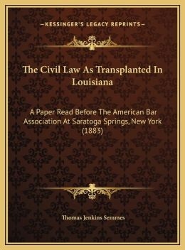 The Civil Law As Transplanted In Louisiana: A Paper Read Before The American Bar Association At Saratoga Springs, New York (1883)