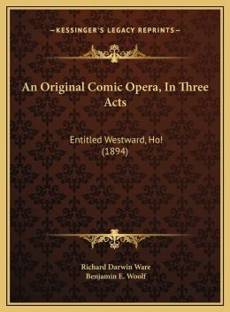 An Original Comic Opera, In Three Acts: Entitled Westward, Ho! (1894)