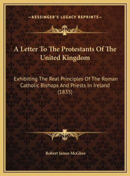 A Letter To The Protestants Of The United Kingdom: Exhibiting The Real Principles Of The Roman Catholic Bishops And Priests In Ireland (1835)