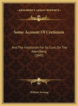 Some Account Of Cretinism: And The Institution For Its Cure, On The Abendberg (1843)