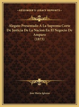 Alegato Presentado A La Suprema Corte De Justicia De La Nacion En El Negocio De Amparo (1873)