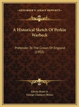 A Historical Sketch Of Perkin Warbeck: Pretender To The Crown Of England (1902)