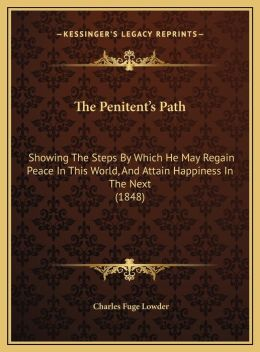 The Penitent's Path: Showing The Steps By Which He May Regain Peace In This World, And Attain Happiness In The Next (1848)