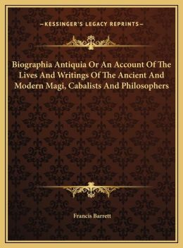 Biographia Antiquia Or An Account Of The Lives And Writings Of The Ancient And Modern Magi, Cabalists And Philosophers